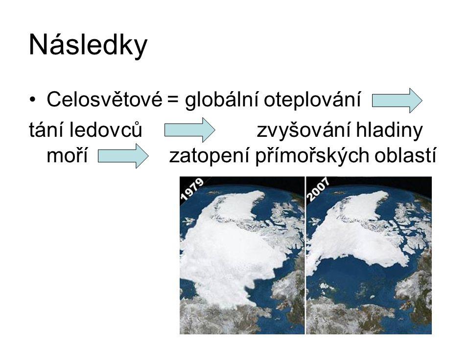 Následky Celosvětové = globální oteplování tání ledovců zvyšování hladiny moří zatopení přímořských oblastí