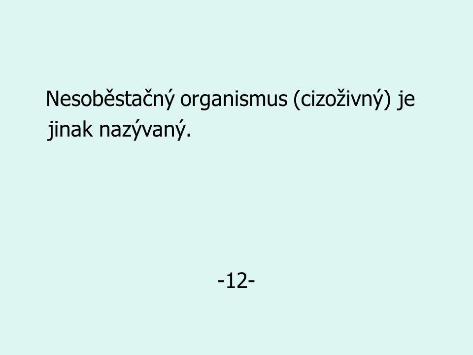 Nesoběstačný organismus (cizoživný) je jinak nazývaný. -12-