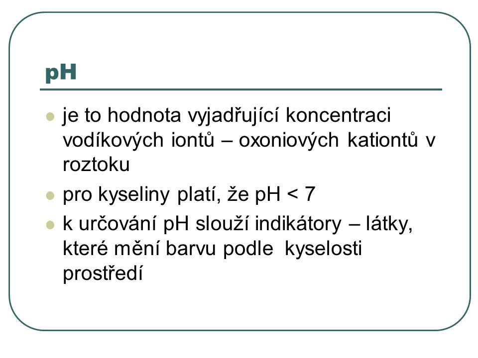 pH je to hodnota vyjadřující koncentraci vodíkových iontů – oxoniových kationtů v roztoku pro kyseliny platí, že pH < 7 k určování pH slouží indikátor