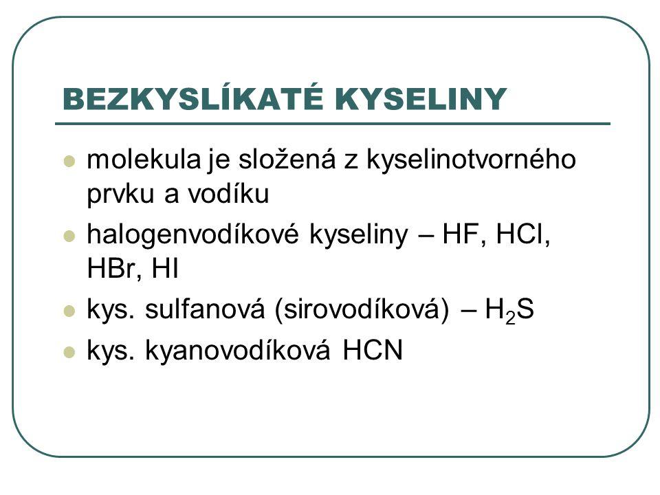 BEZKYSLÍKATÉ KYSELINY molekula je složená z kyselinotvorného prvku a vodíku halogenvodíkové kyseliny – HF, HCl, HBr, HI kys. sulfanová (sirovodíková)