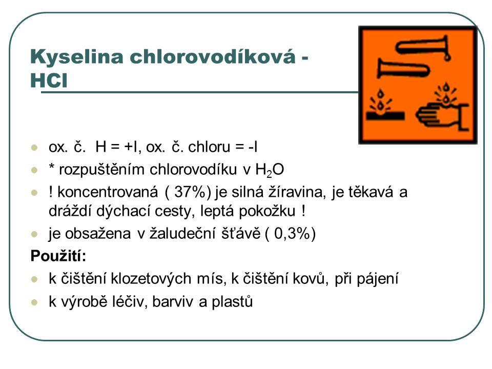 Kyselina chlorovodíková - HCl ox. č. H = +I, ox. č. chloru = -I * rozpuštěním chlorovodíku v H 2 O ! koncentrovaná ( 37%) je silná žíravina, je těkavá