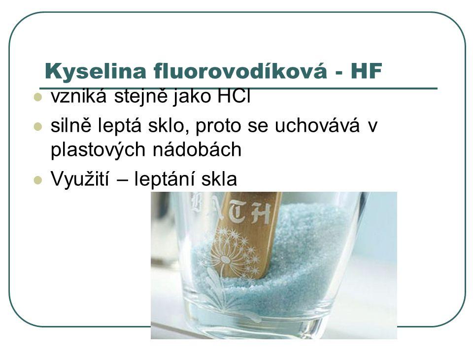 Kyselina fluorovodíková - HF vzniká stejně jako HCl silně leptá sklo, proto se uchovává v plastových nádobách Využití – leptání skla