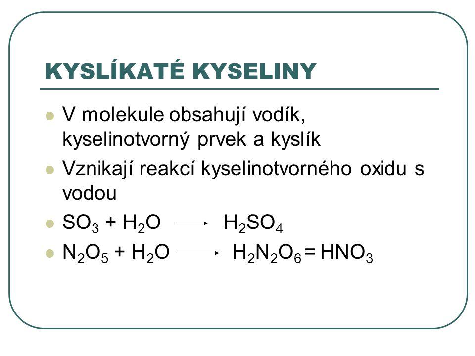 KYSLÍKATÉ KYSELINY V molekule obsahují vodík, kyselinotvorný prvek a kyslík Vznikají reakcí kyselinotvorného oxidu s vodou SO 3 + H 2 O H 2 SO 4 N 2 O