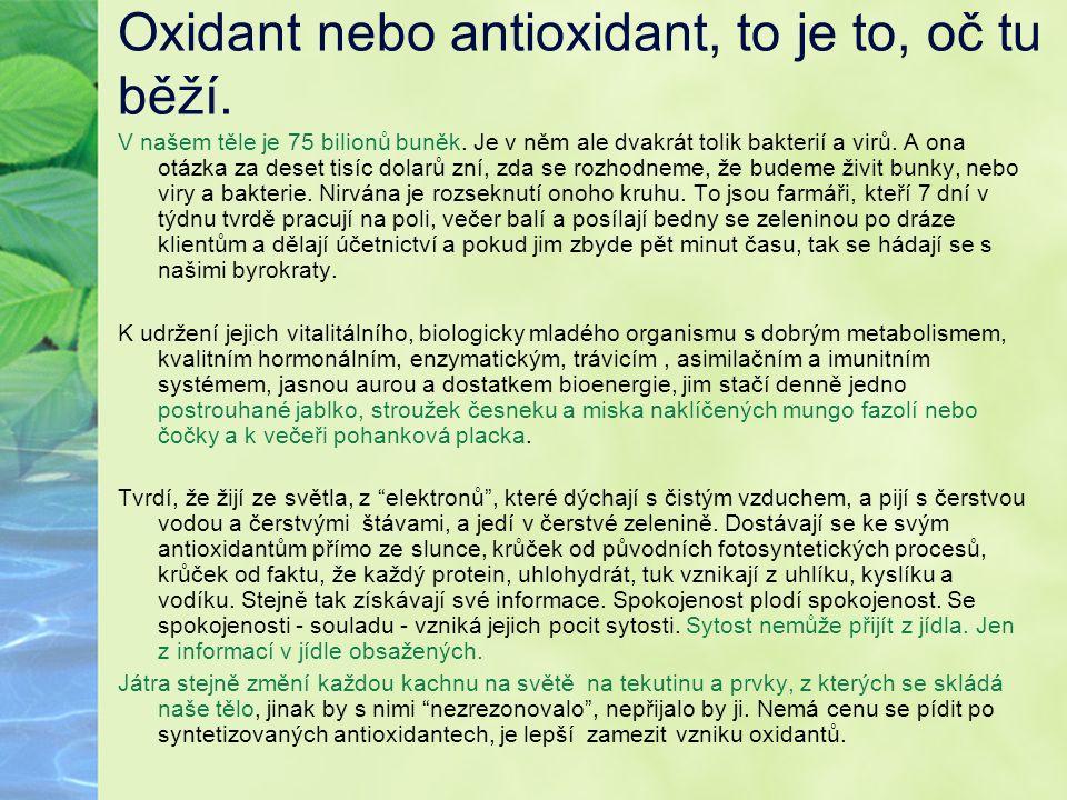Oxidant nebo antioxidant, to je to, oč tu běží. V našem těle je 75 bilionů buněk. Je v něm ale dvakrát tolik bakterií a virů. A ona otázka za deset ti