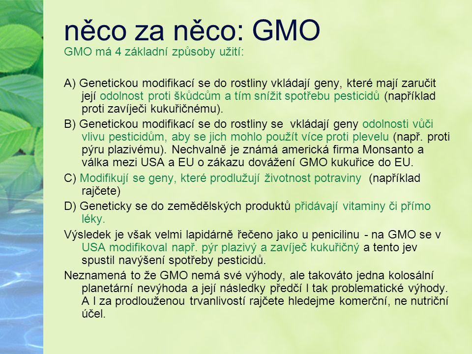 něco za něco: GMO GMO má 4 základní způsoby užití: A) Genetickou modifikací se do rostliny vkládají geny, které mají zaručit její odolnost proti škůdc
