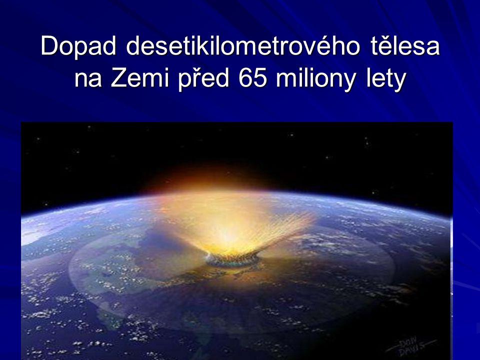 Dopad desetikilometrového tělesa na Zemi před 65 miliony lety Dopad desetikilometrového tělesa na Zemi před 65 miliony lety