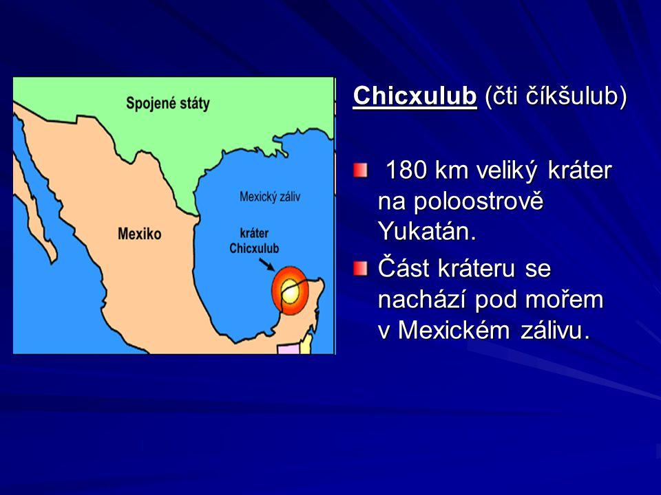 Chicxulub (čti číkšulub) 180 km veliký kráter na poloostrově Yukatán. 180 km veliký kráter na poloostrově Yukatán. Část kráteru se nachází pod mořem v