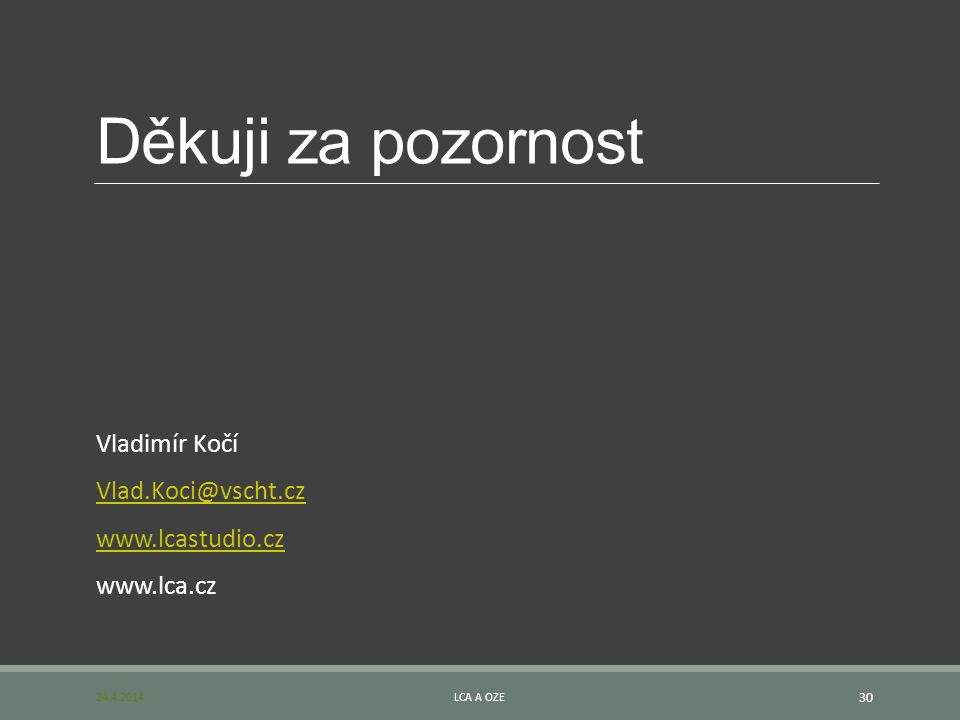 Děkuji za pozornost Vladimír Kočí Vlad.Koci@vscht.cz www.lcastudio.cz www.lca.cz 24.4.2014LCA A OZE 30