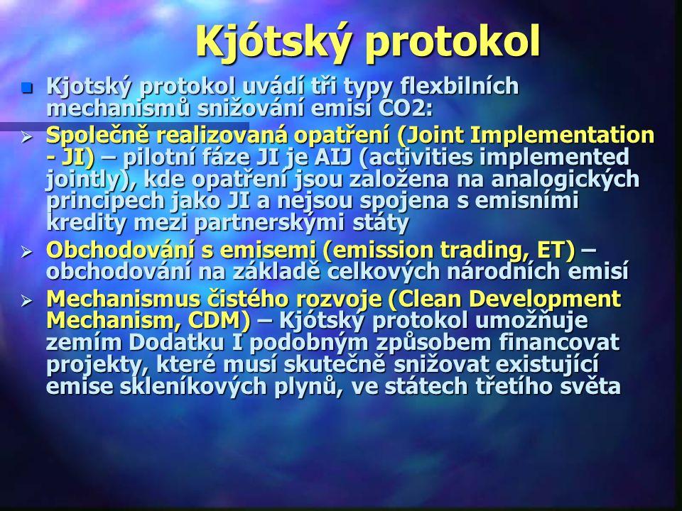 Kjótský protokol n Kjotský protokol uvádí tři typy flexbilních mechanismů snižování emisí CO2:  Společně realizovaná opatření (Joint Implementation - JI) – pilotní fáze JI je AIJ (activities implemented jointly), kde opatření jsou založena na analogických principech jako JI a nejsou spojena s emisními kredity mezi partnerskými státy  Obchodování s emisemi (emission trading, ET) – obchodování na základě celkových národních emisí  Mechanismus čistého rozvoje (Clean Development Mechanism, CDM) – Kjótský protokol umožňuje zemím Dodatku I podobným způsobem financovat projekty, které musí skutečně snižovat existující emise skleníkových plynů, ve státech třetího světa