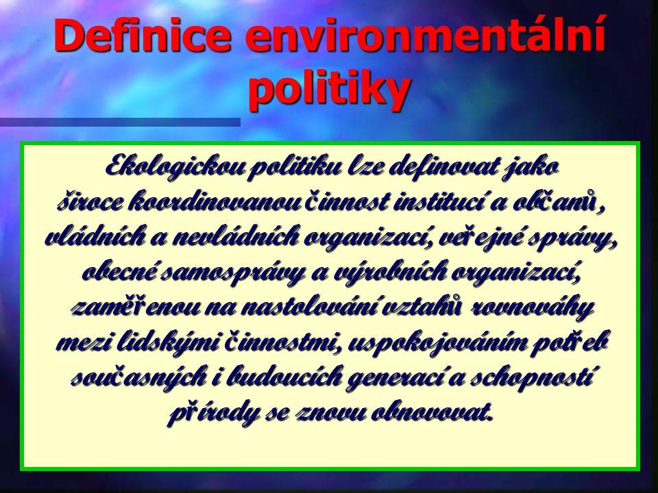 Definice environmentální politiky Ekologickou politiku lze definovat jako široce koordinovanou č innost institucí a ob č an ů, vládních a nevládních organizací, ve ř ejné správy, obecné samosprávy a výrobních organizací, zam ěř enou na nastolování vztah ů rovnováhy mezi lidskými č innostmi, uspokojováním pot ř eb sou č asných i budoucích generací a schopností p ř írody se znovu obnovovat.