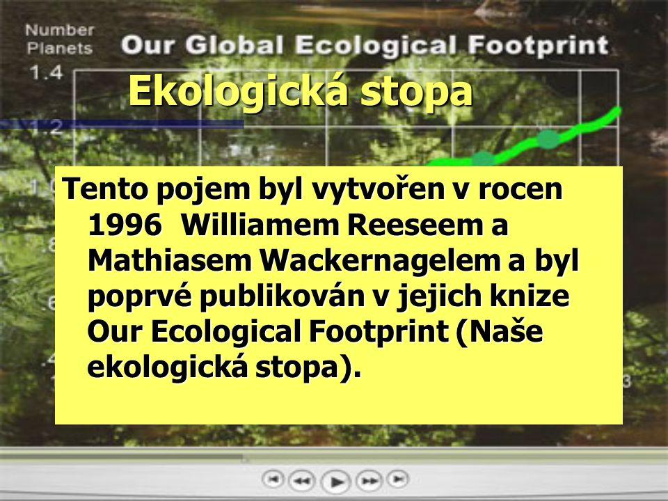 Ekologická stopa Tento pojem byl vytvořen v rocen 1996 Williamem Reeseem a Mathiasem Wackernagelem a byl poprvé publikován v jejich knize Our Ecological Footprint (Naše ekologická stopa).