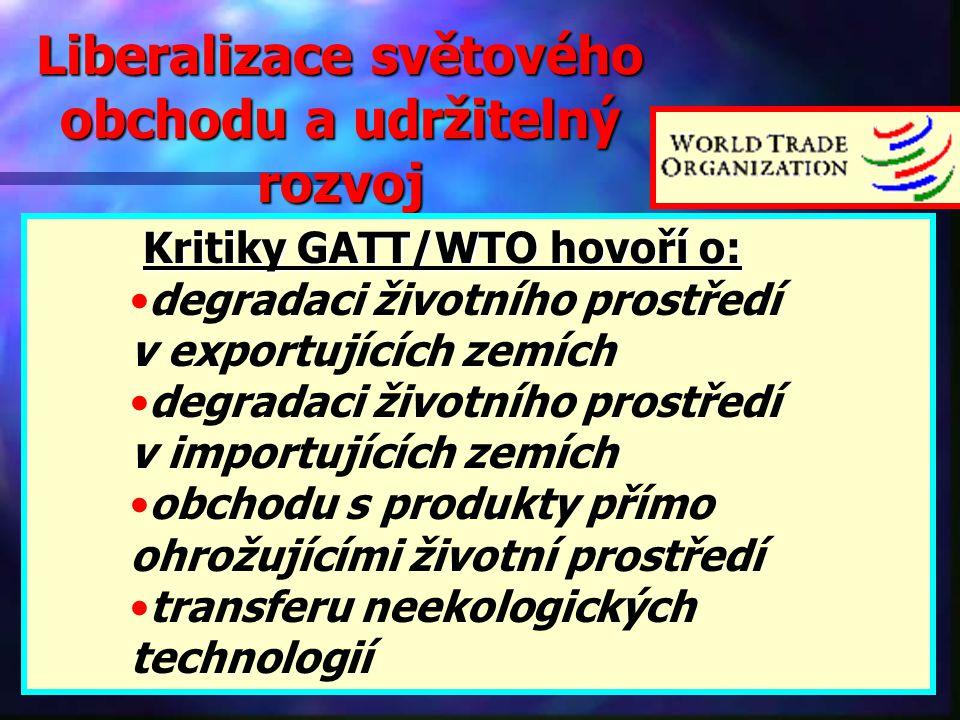 Liberalizace světového obchodu a udržitelný rozvoj  Kritiky GATT/WTO hovoří o: degradaci životního prostředí v exportujících zemích degradaci životního prostředí v importujících zemích obchodu s produkty přímo ohrožujícími životní prostředí transferu neekologických technologií
