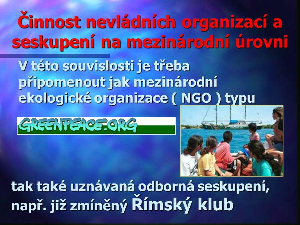 Činnost nevládních organizací a seskupení na mezinárodní úrovni V této souvislosti je třeba připomenout jak mezinárodní ekologické organizace ( NGO ) typu tak také uznávaná odborná seskupení, např.již zmíněný Římský klub např.