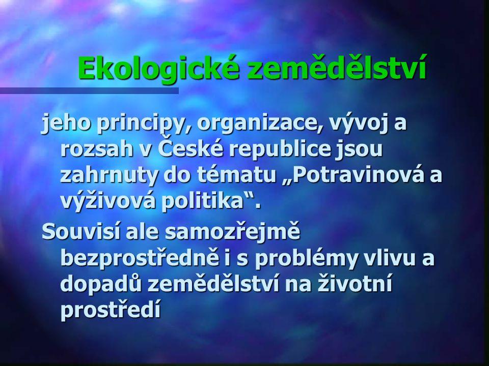 """Ekologické zemědělství jeho principy, organizace, vývoj a rozsah v České republice jsou zahrnuty do tématu """"Potravinová a výživová politika ."""