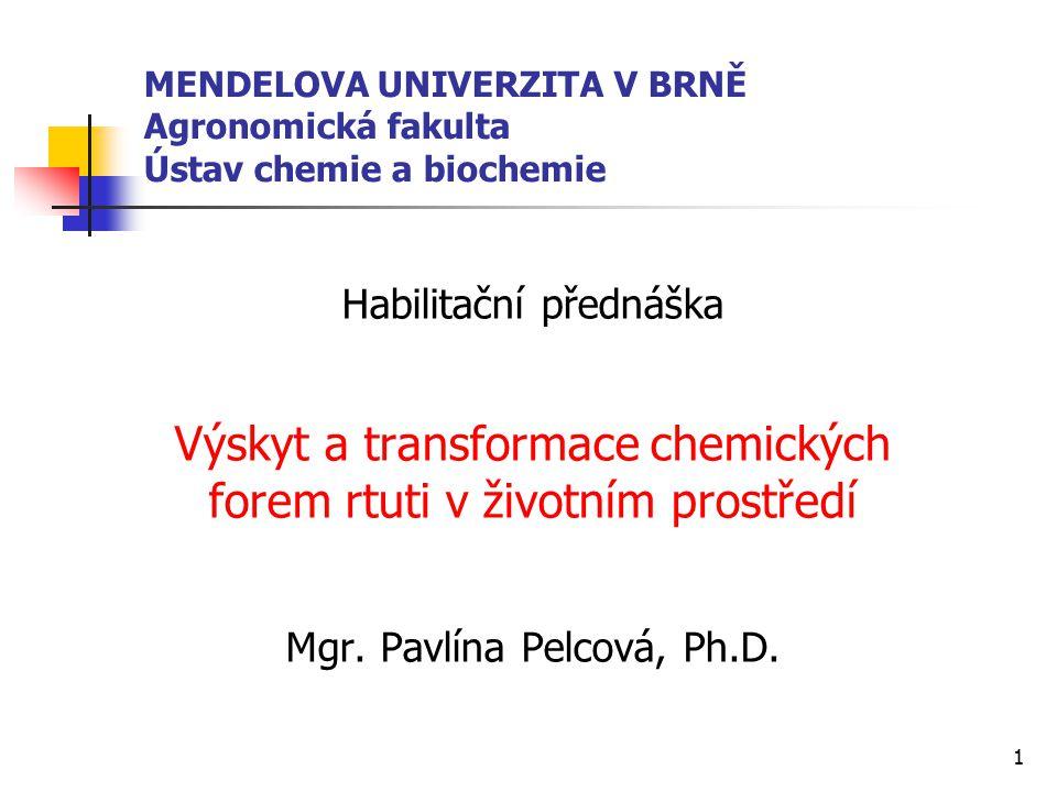 1 MENDELOVA UNIVERZITA V BRNĚ Agronomická fakulta Ústav chemie a biochemie Habilitační přednáška Výskyt a transformace chemických forem rtuti v životn