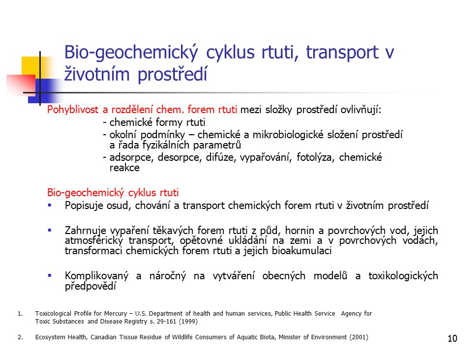 10 Bio-geochemický cyklus rtuti, transport v životním prostředí Pohyblivost a rozdělení chem. forem rtuti mezi složky prostředí ovlivňují: - chemické
