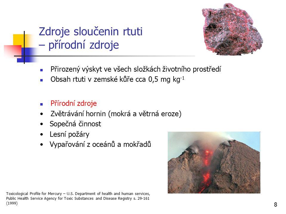8 Zdroje sloučenin rtuti – přírodní zdroje Přirozený výskyt ve všech složkách životního prostředí Obsah rtuti v zemské kůře cca 0,5 mg kg -1 Přírodní