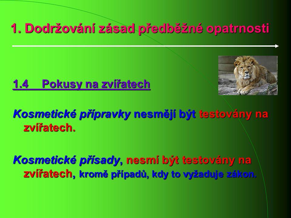 1. Dodržování zásad předběžné opatrnosti 1.4 Pokusy na zvířatech Kosmetické přípravky nesmějí být testovány na zvířatech. Kosmetické přísady, nesmí bý