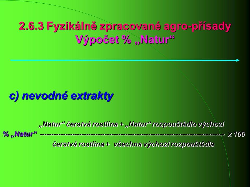 """2.6.3 Fyzikálně zpracované agro-přísady Výpočet % """"Natur"""" c) nevodné extrakty c) nevodné extrakty """"Natur"""" čerstvá rostlina + """"Natur"""" rozpouštědlo vých"""