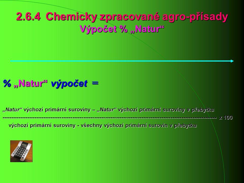 """2.6.4 Chemicky zpracované agro-přísady Výpočet % """"Natur"""" % """"Natur"""" výpočet = """"Natur"""" výchozí primární suroviny – """"Natur"""" výchozí primární suroviny v p"""