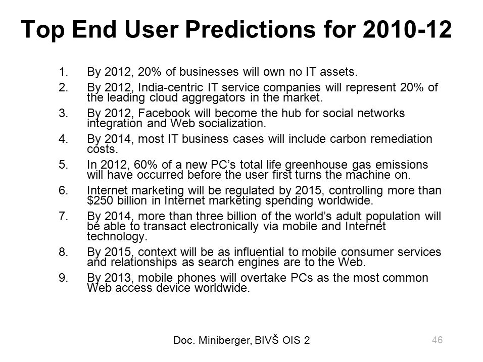 Doc. Miniberger, BIVŠ OIS 2 46 Top End User Predictions for 2010-12 1.By 2012, 20% of businesses will own no IT assets. 2.By 2012, India-centric IT se