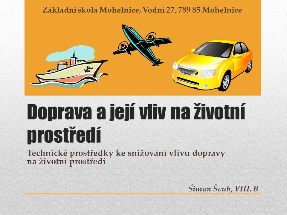 Doprava a její vliv na životní prostředí Technické prostředky ke snižování vlivu dopravy na životní prostředí Základní škola Mohelnice, Vodní 27, 789 85 Mohelnice Šimon Švub, VIII.