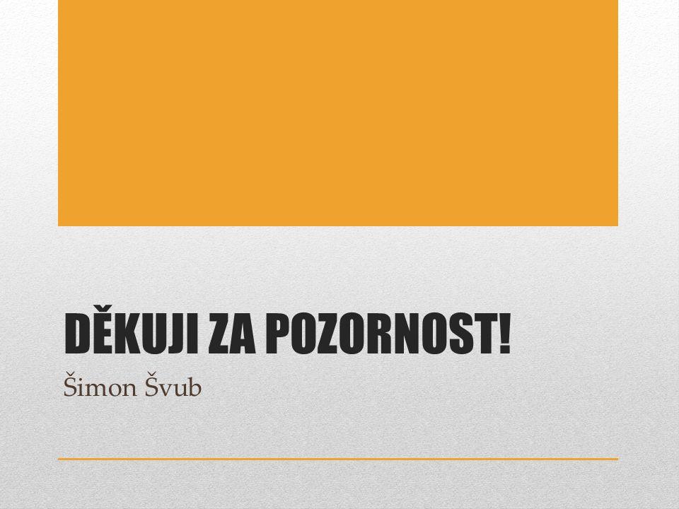 DĚKUJI ZA POZORNOST! Šimon Švub