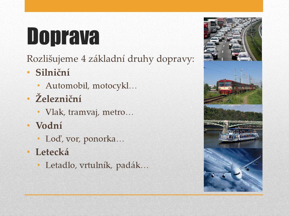 Doprava Rozlišujeme 4 základní druhy dopravy: Silniční Automobil, motocykl… Železniční Vlak, tramvaj, metro… Vodní Loď, vor, ponorka… Letecká Letadlo, vrtulník, padák…