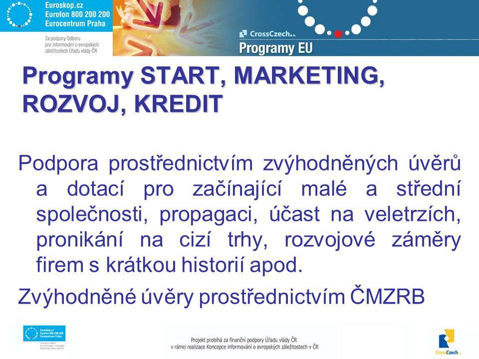 Programy START, MARKETING, ROZVOJ, KREDIT Podpora prostřednictvím zvýhodněných úvěrů a dotací pro začínající malé a střední společnosti, propagaci, účast na veletrzích, pronikání na cizí trhy, rozvojové záměry firem s krátkou historií apod.