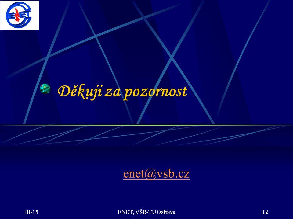 III-15ENET, VŠB-TU Ostrava12 Děkuji za pozornost enet@vsb.cz