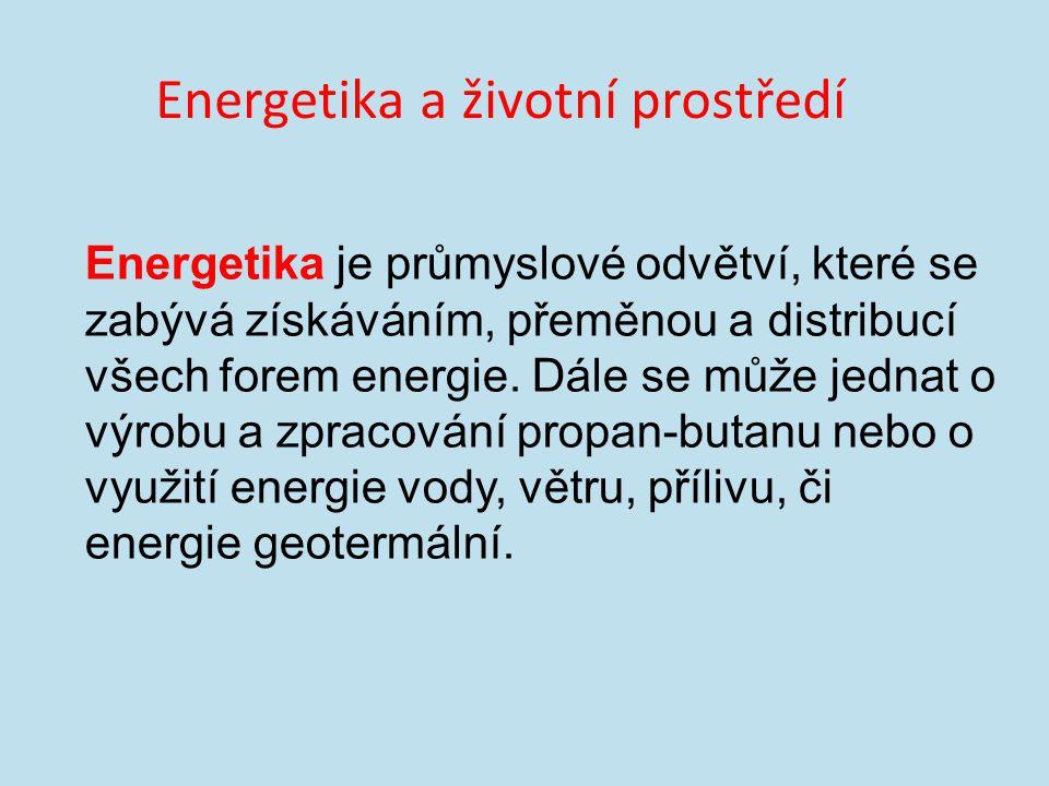 Energetika a životní prostředí Energetika je průmyslové odvětví, které se zabývá získáváním, přeměnou a distribucí všech forem energie.