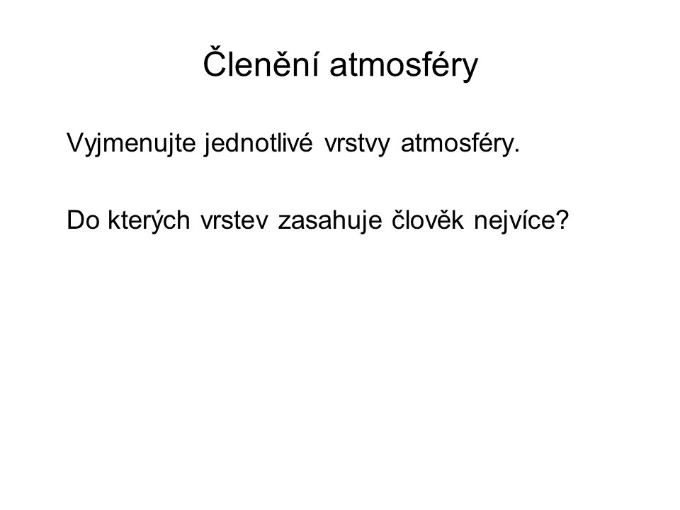 Členění atmosféry Vyjmenujte jednotlivé vrstvy atmosféry. Do kterých vrstev zasahuje člověk nejvíce?