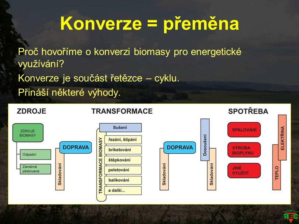 Konverze = přeměna Proč hovoříme o konverzi biomasy pro energetické využívání? Konverze je součást řetězce – cyklu. Přináší některé výhody.