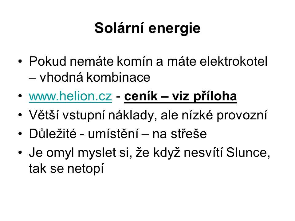 Solární energie Pokud nemáte komín a máte elektrokotel – vhodná kombinace www.helion.cz - ceník – viz přílohawww.helion.cz Větší vstupní náklady, ale nízké provozní Důležité - umístění – na střeše Je omyl myslet si, že když nesvítí Slunce, tak se netopí