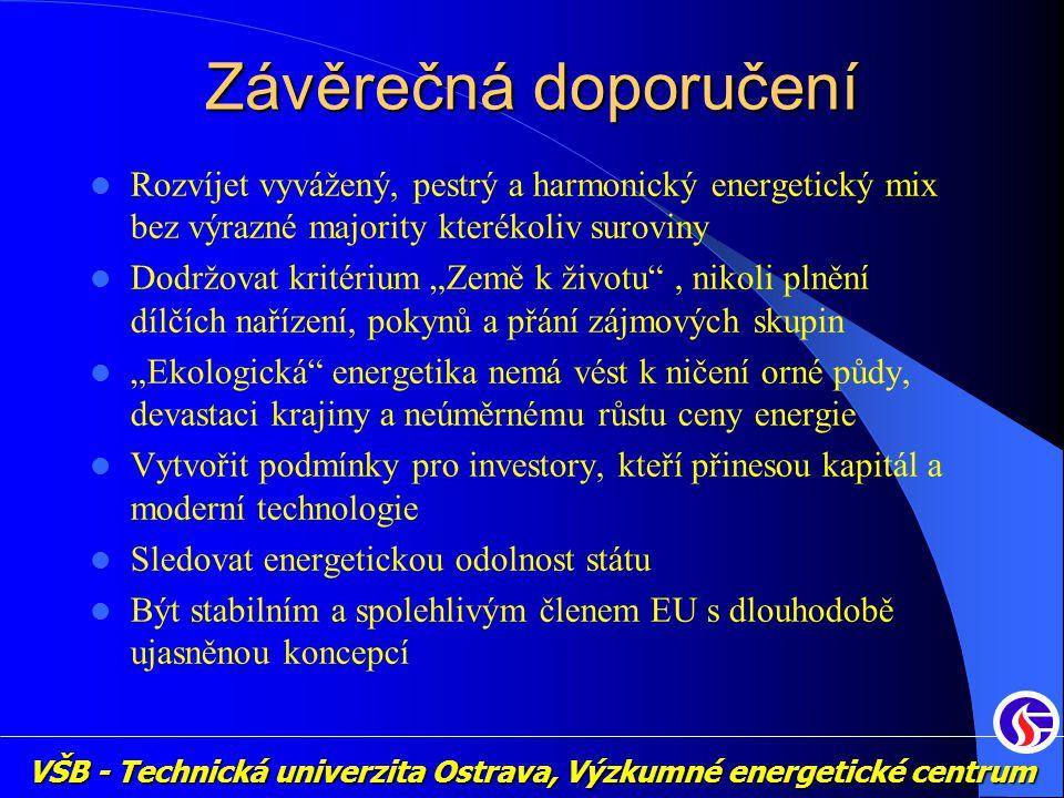 """VŠB - Technická univerzita Ostrava, Výzkumné energetické centrum Závěrečná doporučení Rozvíjet vyvážený, pestrý a harmonický energetický mix bez výrazné majority kterékoliv suroviny Dodržovat kritérium """"Země k životu , nikoli plnění dílčích nařízení, pokynů a přání zájmových skupin """"Ekologická energetika nemá vést k ničení orné půdy, devastaci krajiny a neúměrnému růstu ceny energie Vytvořit podmínky pro investory, kteří přinesou kapitál a moderní technologie Sledovat energetickou odolnost státu Být stabilním a spolehlivým členem EU s dlouhodobě ujasněnou koncepcí"""