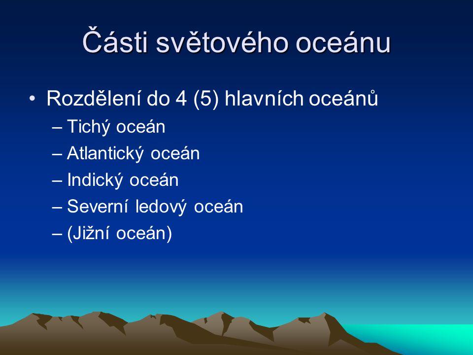 Části světového oceánu Rozdělení do 4 (5) hlavních oceánů –Tichý oceán –Atlantický oceán –Indický oceán –Severní ledový oceán –(Jižní oceán)