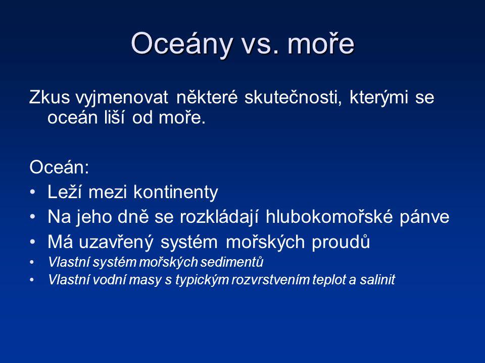 Oceány vs. moře Zkus vyjmenovat některé skutečnosti, kterými se oceán liší od moře. Oceán: Leží mezi kontinenty Na jeho dně se rozkládají hlubokomořsk