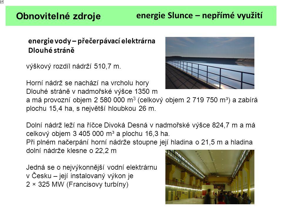 Obnovitelné zdroje energie Slunce – nepřímé využití energie vody – přečerpávací elektrárna Dlouhé stráně výškový rozdíl nádrží 510,7 m. Horní nádrž se