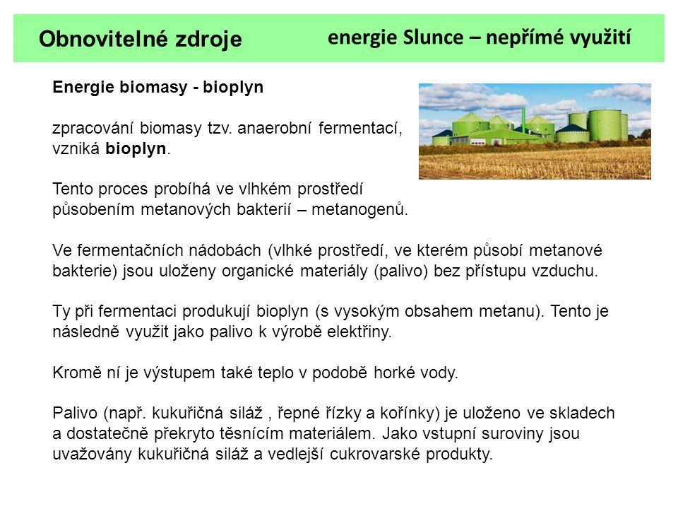 Obnovitelné zdroje energie Slunce – nepřímé využití Energie biomasy - bioplyn zpracování biomasy tzv. anaerobní fermentací, vzniká bioplyn. Tento proc