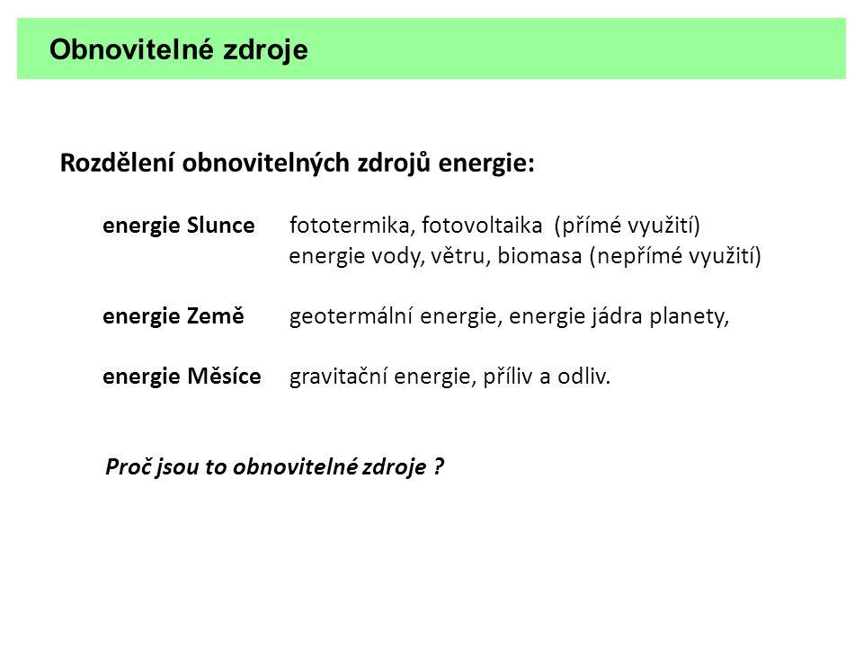 Obnovitelné zdroje Rozdělení obnovitelných zdrojů energie: energie Slunce fototermika, fotovoltaika (přímé využití) energie vody, větru, biomasa (nepř