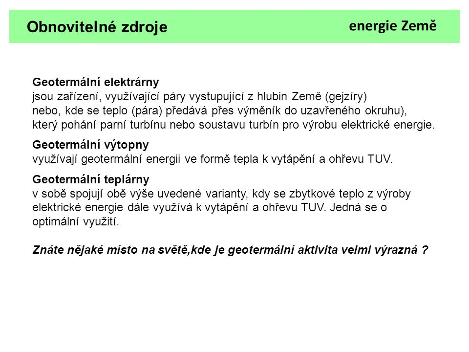 Obnovitelné zdroje Geotermální elektrárny jsou zařízení, využívající páry vystupující z hlubin Země (gejzíry) nebo, kde se teplo (pára) předává přes v