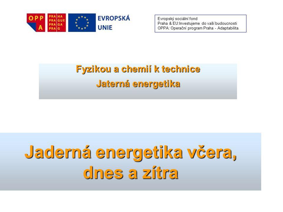 Jaderná energetika včera, dnes a zítra Fyzikou a chemií k technice Jaterná energetika Evropský sociální fond Praha & EU:Investujeme do vaší budoucnost