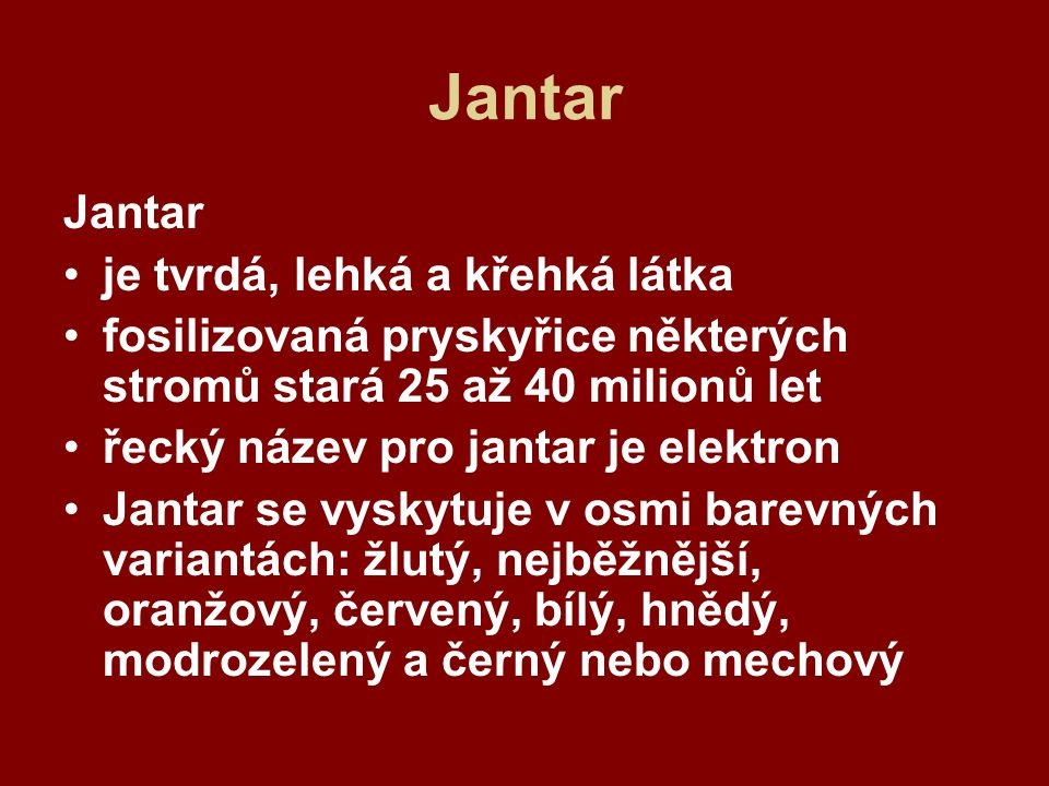Jantar je tvrdá, lehká a křehká látka fosilizovaná pryskyřice některých stromů stará 25 až 40 milionů let řecký název pro jantar je elektron Jantar se vyskytuje v osmi barevných variantách: žlutý, nejběžnější, oranžový, červený, bílý, hnědý, modrozelený a černý nebo mechový