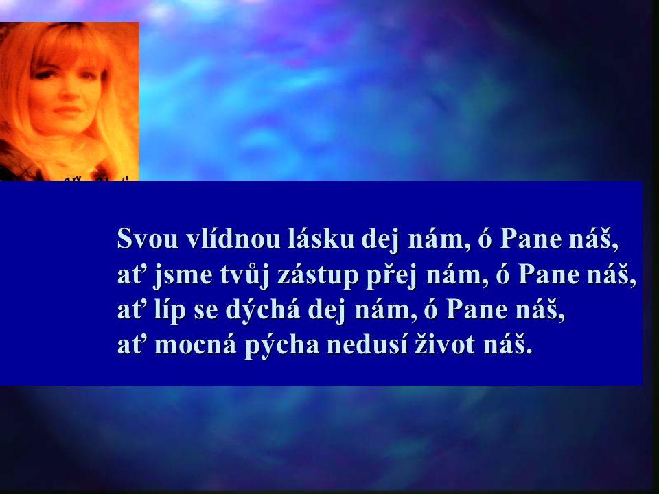 Svou vlídnou lásku dej nám, ó Pane náš, ať jsme tvůj zástup přej nám, ó Pane náš, ať líp se dýchá dej nám, ó Pane náš, ať mocná pýcha nedusí život náš