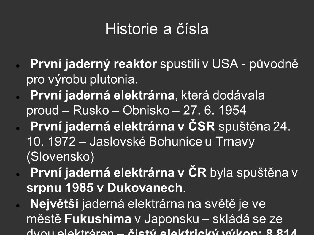 Historie a čísla První jaderný reaktor spustili v USA - původně pro výrobu plutonia. První jaderná elektrárna, která dodávala proud – Rusko – Obnisko