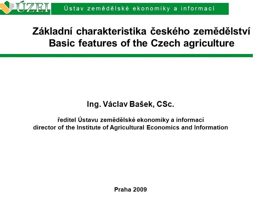 Základní charakteristika českého zemědělství Basic features of the Czech agriculture Ing. Václav Bašek, CSc. ředitel Ústavu zemědělské ekonomiky a inf