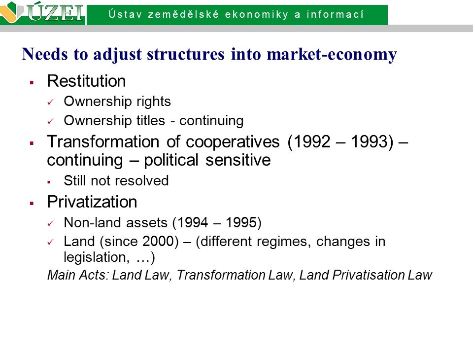 Needs to adjust structures into market-economy  Restitution Ownership rights Ownership titles - continuing  Transformation of cooperatives (1992 – 1