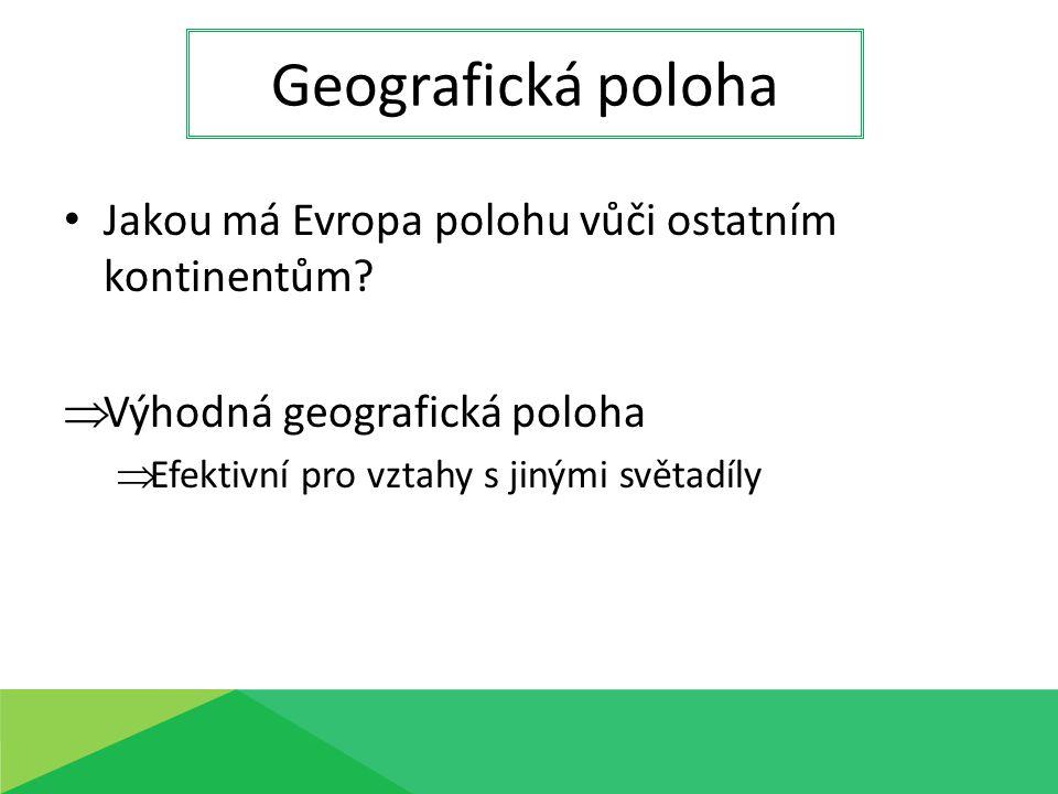 Jakou má Evropa polohu vůči ostatním kontinentům?  Výhodná geografická poloha  Efektivní pro vztahy s jinými světadíly Geografická poloha