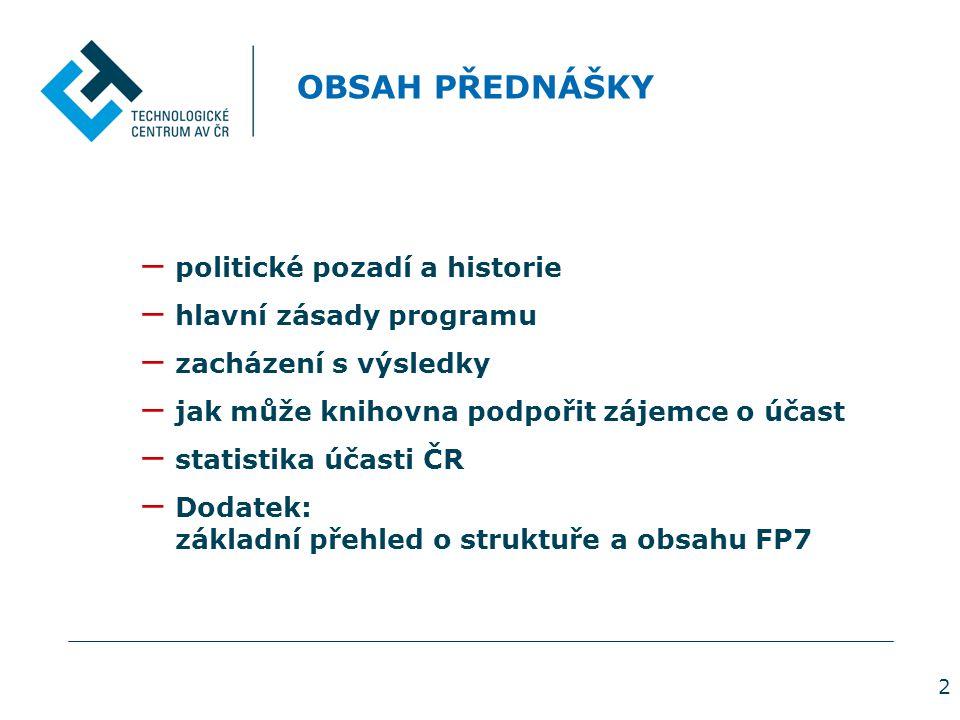 2 OBSAH PŘEDNÁŠKY − politické pozadí a historie − hlavní zásady programu − zacházení s výsledky − jak může knihovna podpořit zájemce o účast − statistika účasti ČR − Dodatek: základní přehled o struktuře a obsahu FP7