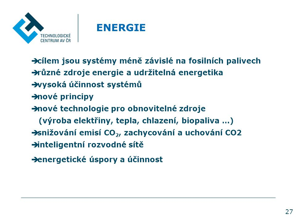 27 ENERGIE  cílem jsou systémy méně závislé na fosilních palivech  různé zdroje energie a udržitelná energetika  vysoká účinnost systémů  nové principy  nové technologie pro obnovitelné zdroje (výroba elektřiny, tepla, chlazení, biopaliva …)  snižování emisí CO 2, zachycování a uchování CO2  inteligentní rozvodné sítě  energetické úspory a účinnost